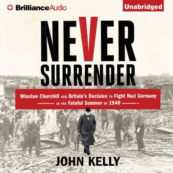 Never Surrender - Winston Churchill and Britain's Decision to Fight Nazi Germany in the Fateful Summer of 1940 audiobook by John Kelly