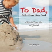 To Dad, Gifts from Your Soul - Gifts that Inspire Love and Gratitude ebook by Lexa Harpell