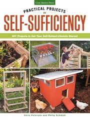 Practical Projects for Self-Sufficiency - DIY Projects to Get Your Self-Reliant Lifestyle Started: Eat ? Grow ? Preserve ? Improve ebook by Chris Peterson,Phil Schmidt