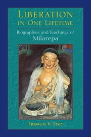 Liberation in One Lifetime - Biographies and Teachings of Milarepa ebook by Francis V. Tiso