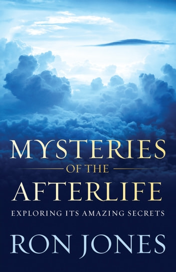 Mysteries of the Afterlife - Exploring Its Amazing Secrets ebook by Ron Jones
