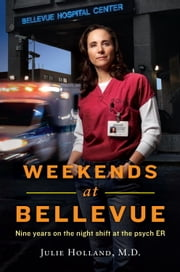 Weekends at Bellevue - Nine Years on the Night Shift at the Psych ER ebook by Julie Holland