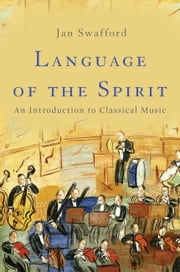 Language of the Spirit - An Introduction to Classical Music ebook by Jan Swafford