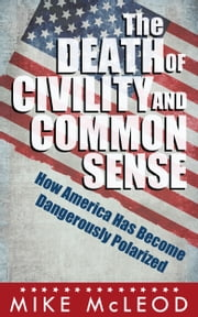 The Death of Civility and Common Sense - How America Has Become Dangerously Polarized ebook by Mike McLeod
