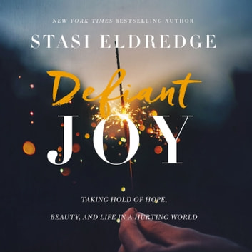 Defiant Joy - Taking Hold of Hope, Beauty, and Life in a Hurting World audiobook by Stasi Eldredge