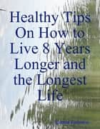 Healthy Tips On How to Live 8 Years Longer and the Longest Life ebook by Gintaras Kavarskas