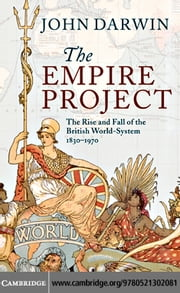 The Empire Project: The Rise and Fall of the British World-System, 1830 1970 ebook by Darwin, John