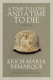 A Time to Love and a Time to Die - A Novel ebook by Erich Maria Remarque,Denver Lindley