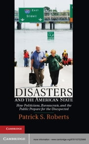 Disasters and the American State - How Politicians, Bureaucrats, and the Public Prepare for the Unexpected ebook by Professor Patrick S. Roberts