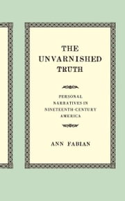 The Unvarnished Truth - Personal Narratives in Nineteenth-Century America ebook by Ann Fabian