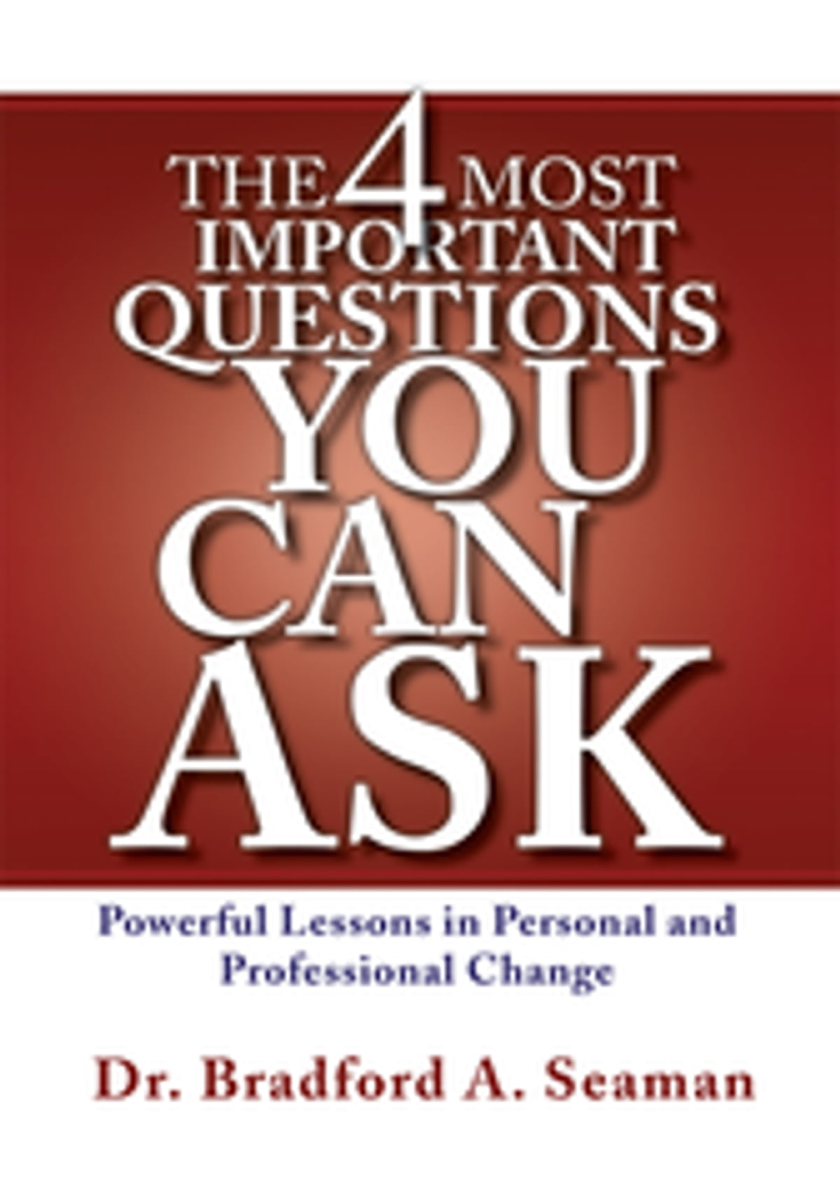 The 4 Most Important Questions You Can Ask : Powerful Lessons in Personal and Professional Change