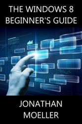 The Windows 8 Beginner's Guide ebook by Jonathan Moeller