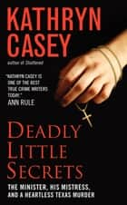 Deadly Little Secrets - The Minister, His Mistress, and a Heartless Texas Murder ebook by Kathryn Casey