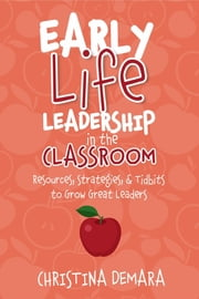 Early Life Leadership in the Classroom - Resources, Tidbits & Strategies to Grow Great Leaders ebook by Christina DeMara