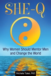 She-Q: Why Women Should Mentor Men and Change the World - Why Women Should Mentor Men and Change the World ebook by Michele L Takei