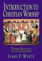 Introduction to Christian Worship Third Edition - Revised and Expanded ebook by James F. White