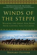 Winds of the Steppe - Walking the Great Silk Road from Central Asia to China ebook by Bernard Ollivier, Dan Golembeski