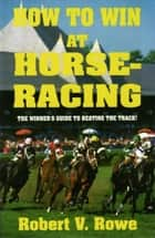 How to Win At Horseracing ebook by Robert Rowe