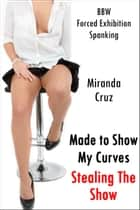 Made to Show My Curves: Stealing the Show (BBW, Public Humiliation, Forced Exhibition, Spanking) ebook by Miranda Cruz