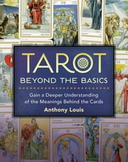 Tarot Beyond the Basics - Gain a Deeper Understanding of the Meanings Behind the Cards ebook by Anthony Louis