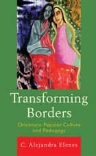 Transforming Borders - Chicana/o Popular Culture and Pedagogy ebook by Alejandra C. Elenes