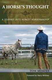 A Horse's Thought - A Journey into Honest Horsemanship ebook by Tom Moates,Harry Whitney