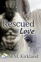 Rescued Love - 2 Hearts Rescue ebook by W.M. Kirkland