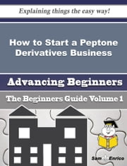 How to Start a Peptone Derivatives Business (Beginners Guide) - How to Start a Peptone Derivatives Business (Beginners Guide) ebook by Kassie Herrmann