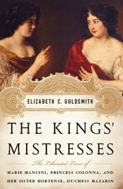 The Kings' Mistresses - The Liberated Lives of Marie Mancini, Princess Colonna, and Her Sister Hortense, Duchess Mazarin ebook by Elizabeth C. Goldsmith
