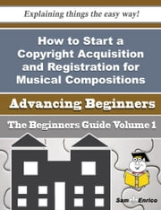 How to Start a Copyright Acquisition and Registration for Musical Compositions Business (Beginners G ebook by Esta Espino,Sam Enrico