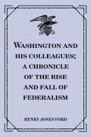 Washington and his colleagues; a chronicle of the rise and fall of federalism ebook by Henry Jones Ford