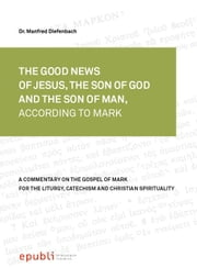 THE GOOD NEWS OF JESUS CHRIST, THE SON OF GOD AND SON OF MAN, ACCORDING TO MARK - A Commentary on the Gospel of Mark for the Liturgy, Catechism and Christian Spirituality ebook by Manfred Diefenbach