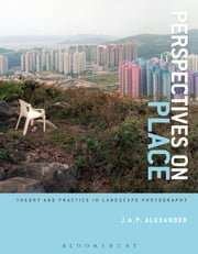 Perspectives on Place - Theory and Practice in Landscape Photography ebook by J.A.P. Alexander