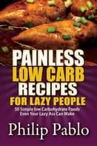 Painless Low Carb Recipes For Lazy People: 50 Simple Low Carbohydrate Foods Even Your Lazy Ass Can Make ebook by Phillip Pablo