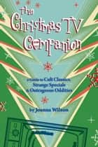 The Christmas TV Companion: a Guide to Cult Classics, Strange Specials and Outrageous Oddities ebook by Joanna Wilson
