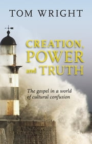 Creation, Power and Truth - The gospel in a world of cultural confusion ebook by Tom Wright