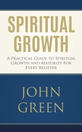 Spiritual Growth - A Practical Guide to Spiritual Growth and Maturity for Every Believer (spiritual gifts, spiritual awakening, bible verses, bible quotes, bible study) ebook by John Green