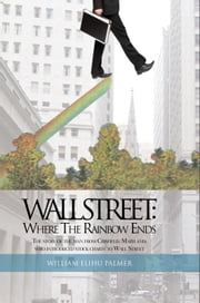 Wall Street: Where The Rainbow Ends - The story of the man from Crisfield, Maryland, who introduced stock charts to Wall Street ebook by William Elihu Palmer