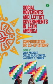 Social Movements and Leftist Governments in Latin America - Confrontation or Co-optation? ebook by Gary Prevost, Carlos Oliva Campos, Harry E. Vanden