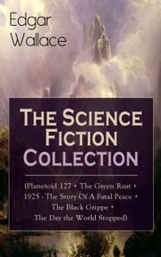 Edgar Wallace: The Science Fiction Collection (Planetoid 127 + The Green Rust + 1925 - The Story of a Fatal Peace + The Black Grippe + The Day the World Stopped) - From the prolific author known for the creation of King Kong, The Four Just Men, Detective Sgt. Elk, Educated Evans, Smithy and Nobby, The Daffodil Murder, The Crimson Circle and more ebook by Edgar Wallace