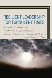 Resilient Leadership for Turbulent Times - A Guide to Thriving in the Face of Adversity ebook by Jerry L. Patterson,George A. Goens,Diane E. Reed
