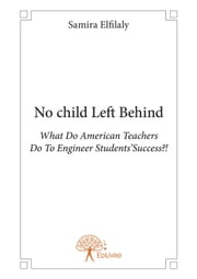 No child Left behind - What Do American Teachers Do To Engineer Students' Success? ebook by Samira Elfilaly
