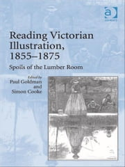 Reading Victorian Illustration, 1855–1875 - Spoils of the Lumber Room ebook by Professor Paul Goldman,Dr Simon Cooke