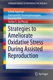 Strategies to Ameliorate Oxidative Stress During Assisted Reproduction ebook by Ashok Agarwal,Damayanthi Durairajanayagam,Gurpriya Virk,Stefan S. Du Plessis