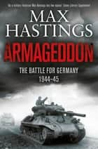 Armageddon - The Battle for Germany 1944-45 ebook by Max Hastings