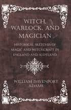 Witch, Warlock, and Magician - Historical Sketches of Magic and Witchcraft in England and Scotland ebook by William H. Davenport Adams