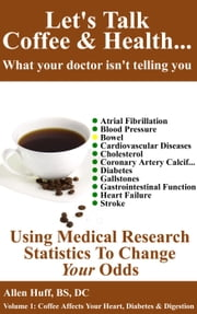 Let's Talk Coffee & Health... What Your Doctor Isn't Telling You - Let's Talk Coffee & Health... What Your Doctor Isn't Telling You, #1 ebook by allen huff