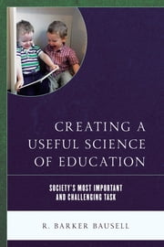 Creating a Useful Science of Education - Society's Most Important and Challenging Task ebook by R. Barker Bausell