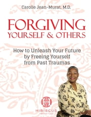 Forgiving Yourself & Others: How To Unleash Your Future By Freeing Yourself From Past Traumas ebook by Dr. Carolle Jean-Murat M.D.