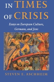 In Times Of Crisis: Essays On European Culture, Germans, and Jews ebook by Aschheim, Steven E.